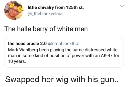 chivalry: little chivalry from 125th st.  @_theblackvelma  The halle berry of white men  the hood oracle 2.0 @emoblackthot  Mark Wahlberg been playing the same distressed white  man in some kind of position of power with an AK-47 for  10 years. Swapped her wig with his gun..