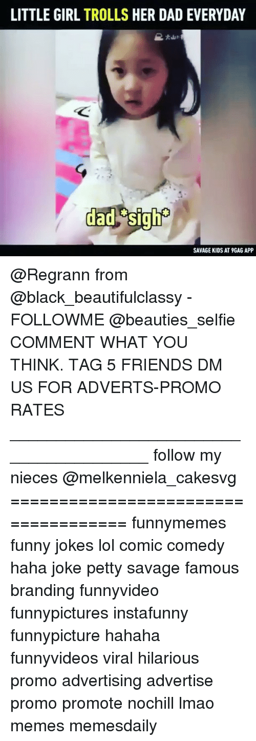 funny jokes: LITTLE GIRL TROLLS HER DAD EVERYDAY  dad  SAVAGE KIDS AT 9GAG APP @Regrann from @black_beautifulclassy - FOLLOWME @beauties_selfie COMMENT WHAT YOU THINK. TAG 5 FRIENDS DM US FOR ADVERTS-PROMO RATES ________________________________________ follow my nieces @melkenniela_cakesvg ==================================== funnymemes funny jokes lol comic comedy haha joke petty savage famous branding funnyvideo funnypictures instafunny funnypicture hahaha funnyvideos viral hilarious promo advertising advertise promo promote nochill lmao memes memesdaily