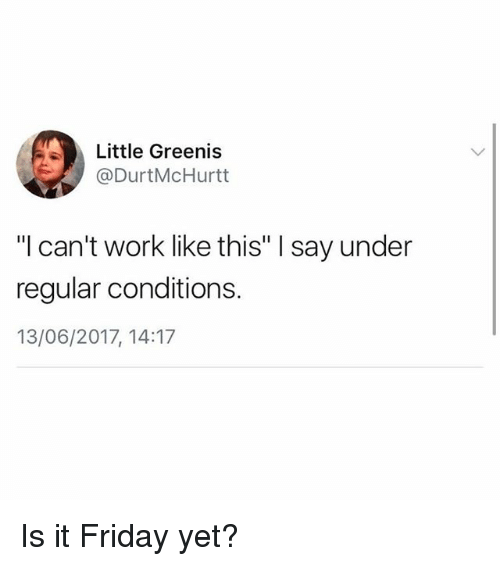 "Undere: Little Greenis  @DurtMcHurtt  ""l can't work like this"" I say under  regular conditions.  13/06/2017, 14:17 Is it Friday yet?"