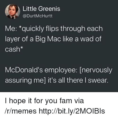 assuring: Little Greenis  @DurtMcHurtt  Me: *quickly flips through each  layer of a Big Mac like a wad of  Cash*  McDonald's employee: [nervously  assuring me] it's all there I swear. I hope it for you fam via /r/memes http://bit.ly/2MOIBIs