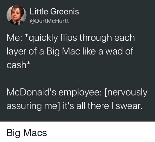 assuring: Little Greenis  @DurtMcHurtt  Me: *quickly flips through each  layer of a Big Mac like a wad of  Cash*  McDonald's employee: [nervously  assuring me] it's all there I swear. Big Macs