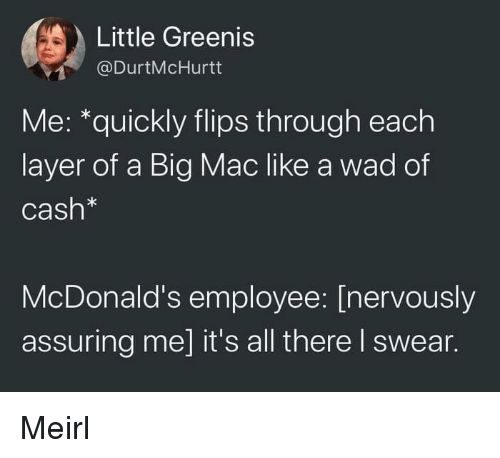 assuring: Little Greenis  @DurtMcHurtt  Me: *quickly flips through each  layer of a Big Mac like a wad of  Cash*  McDonald's employee: [nervously  assuring me] it's all there I swear. Meirl