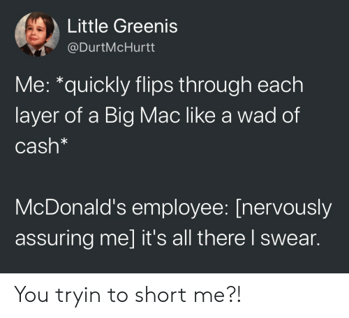 assuring: Little Greenis  @DurtMcHurtt  Me: *quickly flips through each  layer of a Big Mac like a wad of  Cash*  McDonald's employee: [nervously  assuring me] it's all there l swear. You tryin to short me?!