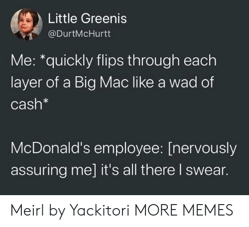 assuring: Little Greenis  @DurtMcHurtt  Me: *quickly flips through each  layer of a Big Mac like a wad of  Cash*  McDonald's employee: [nervously  assuring me] it's all there I swear. Meirl by Yackitori MORE MEMES