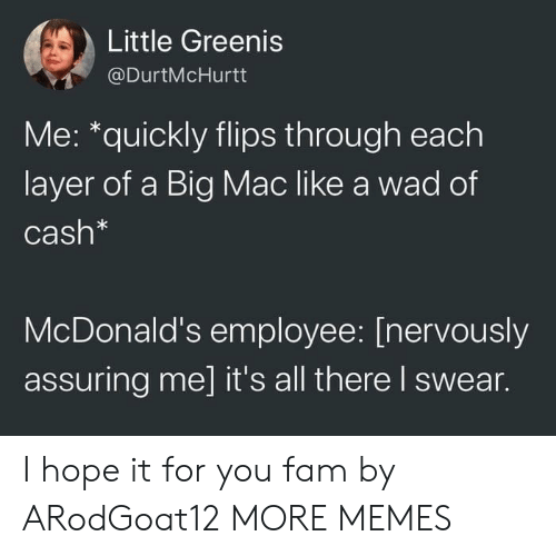 assuring: Little Greenis  @DurtMcHurtt  Me: *quickly flips through each  layer of a Big Mac like a wad of  Cash*  McDonald's employee: [nervously  assuring me] it's all there I swear. I hope it for you fam by ARodGoat12 MORE MEMES
