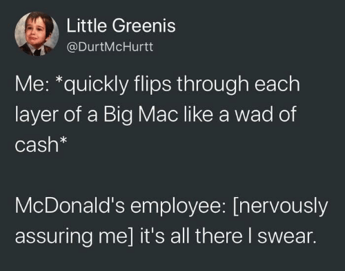 Nervously: Little Greenis  @DurtMcHurtt  Me: *quickly flips through each  layer of a Big Mac like a wad of  Cash*  McDonald's employee: [nervously  assuring me] it's all there I swear.
