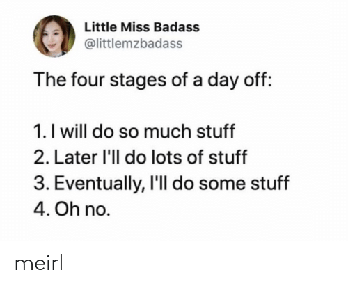 Stuff, Badass, and MeIRL: Little Miss Badass  @littlemzbadass  The four stages of a day off:  1. I will do so much stuff  2. Later 'll do lots of stuff  3. Eventually, I'll do some stuff  4. Oh no. meirl