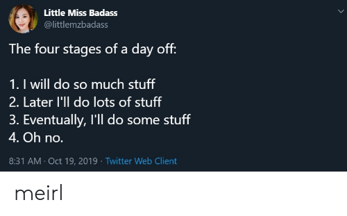 Twitter, Stuff, and Badass: Little Miss Badass  @littlemzbadass  The four stages of a day off:  1. I will do so much stuff  2. Later l'll do lots of stuff  3. Eventually, I'll do some stuff  4. Oh no.  8:31 AM Oct 19, 2019 Twitter Web Client meirl