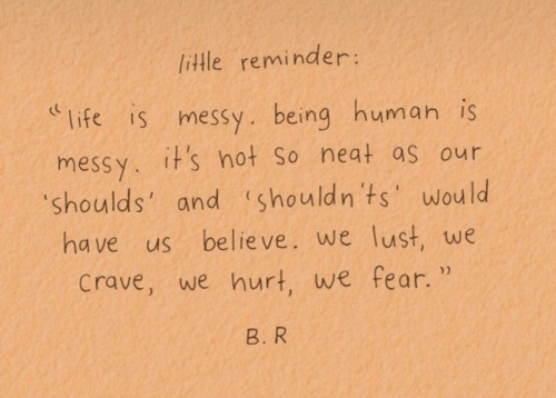 Life, Being Human, and Fear: little reminder:  life is messy. being human is  messy. it's hot So neat as our  shoulds'  and shouldn ts'wou  ld  ha ve us believe. we lust, we  crave, we hurt, we fear.  B. R