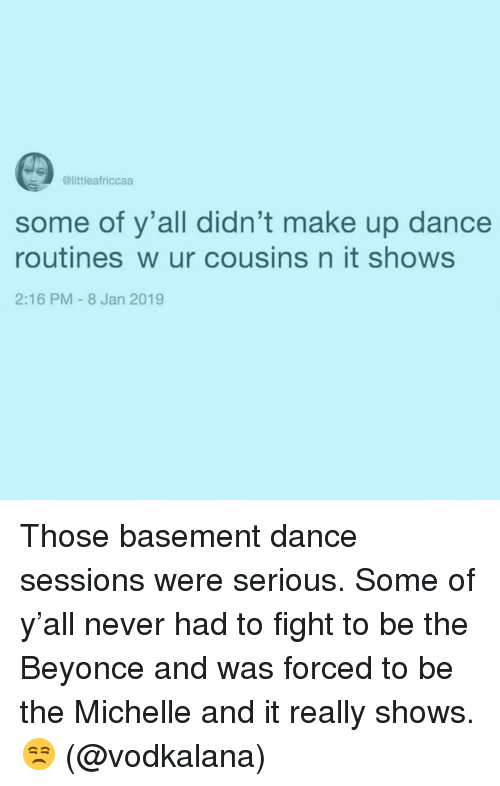 Beyonce: @littleafriccaa  some of y'all didn't make up dance  routines w ur cousins n it shows  2:16 PM-8 Jan 2019 Those basement dance sessions were serious. Some of y'all never had to fight to be the Beyonce and was forced to be the Michelle and it really shows. 😒 (@vodkalana)