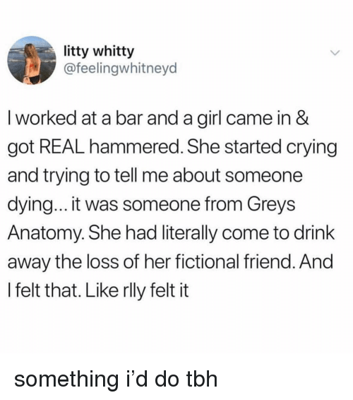 hammered: litty whitty  @feelingwhitneyd  I worked at a bar and a girl came in &  got REAL hammered. She started crying  and trying to tell me about someone  dying... it was someone from Greys  Anatomy. She had literally come to drink  away the loss of her fictional friend. And  I felt that. Like rlly felt it something i'd do tbh