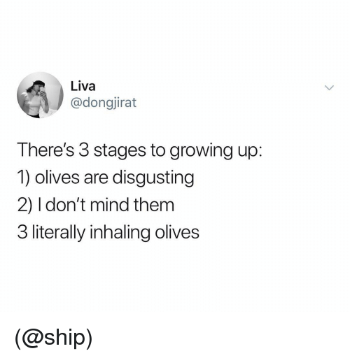 Growing Up, Dank Memes, and Mind: Liva  @dongjirat  There's 3 stages to growing up:  1) olives are disgusting  2) I don't mind them  3 literally inhaling olives (@ship)