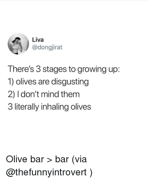 Funny, Growing Up, and Mind: Liva  @dongjirat  There's 3 stages to growing up:  1) olives are disgusting  2) 1 don't mind themm  3 literally inhaling olives Olive bar > bar (via @thefunnyintrovert )