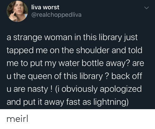 Lightning: liva worst  @realchoppedliva  a strange woman in this library just  tapped me on the shoulder and told  me to put my water bottle away? are  u the queen of this library ? back off  u are nasty ! (i obviously apologized  and put it away fast as lightning) meirl