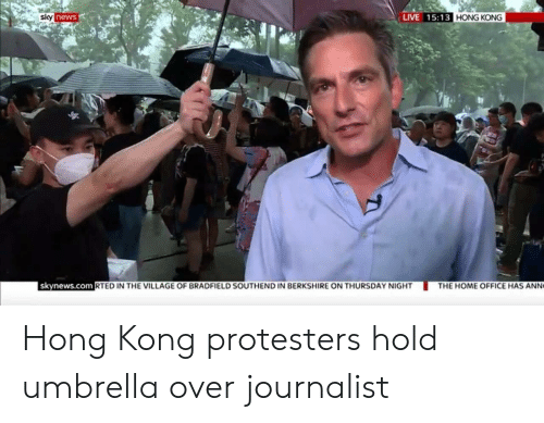 home office: LIVE 15:13 HONG KONG  sky news  skynews.com RTED IN THE VILLAGE OF BRADFIELD SOUTHEND IN BERKSHIRE ON THURSDAY NIGHT  THE HOME OFFICE HAS ANN Hong Kong protesters hold umbrella over journalist