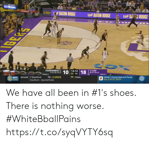 Basketball, Shoes, and White People: LIVE  BAION ROUGE  BAION ROUGE  BAION ROUGEROUGE  ROUGE  nu unnpr  VANDERBILT  9-21 (0-17)  13:13  26 1st  10 LSU  : 25-5 (15-2)  FOULS:3  FOULS:1  PNCAAM 7 Samford 70 2 UNCOG  77 FINAL  CBASE: 7 Florida State at 6 Florida  Tue. 6:30 ET SECN  NETWORK  Southern Quarterfinals We have all been in #1's shoes. There is nothing worse. #WhiteBballPains https://t.co/syqVYTY6sq