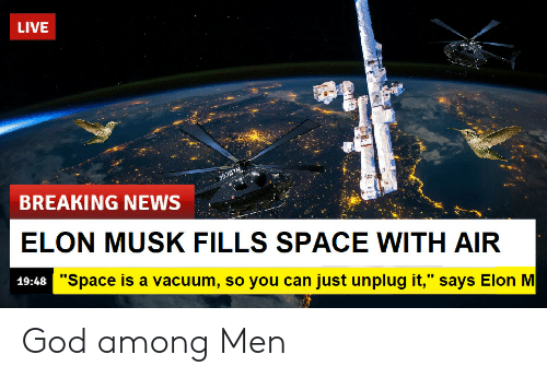 "God, News, and Breaking News: LIVE  BREAKING NEWS  ELON MUSK FILLS SPACE WITH AIR  19:48  ""Space is a vacuum, so you can just unplug it,"" savs Elon M God among Men"