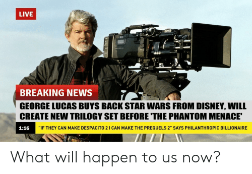 "George Lucas: LIVE  BREAKING NEWS  GEORGE LUCAS BUYS BACK STAR WARS FROM DISNEY, WILL  CREATE NEW TRILOGY SET BEFORE THE PHANTOM MENACE  1:16  ""IF THEY CAN MAKE DESPACITO 2 I CAN MAKE THE PREQUELS 2"" SAYS PHILANTHROPIC BILLIONAIRE What will happen to us now?"