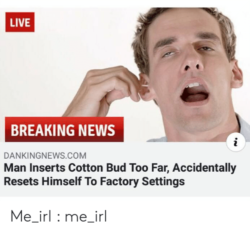 News, Breaking News, and Live: LIVE  BREAKING NEWS  i  DANKINGNEWS.COM  Man Inserts Cotton Bud Too Far, Accidentally  Resets Himself To Factory Settings Me_irl : me_irl