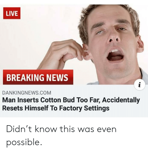 News, Breaking News, and Live: LIVE  BREAKING NEWS  i  DANKINGNEWS.COM  Man Inserts Cotton Bud Too Far, Accidentally  Resets Himself To Factory Settings Didn't know this was even possible.