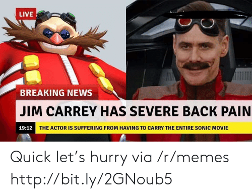 Jim Carrey, Memes, and News: LIVE  BREAKING NEWS  JIM CARREY HAS SEVERE BACK PAIN  19:12  THE ACTOR IS SUFFERING FROM HAVING TO CARRY THE ENTIRE SONIC MOVIE Quick let's hurry via /r/memes http://bit.ly/2GNoub5