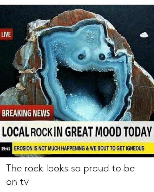 The Rock: LIVE  BREAKING NEWS  LOCALROCKIN GREAT MOOD TODAY  EROSION IS NOT MUCH HAPPENING&WE BOUT TO GET IGNEOUS  19:41 The rock looks so proud to be on tv