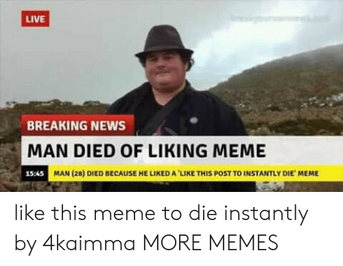 Memes Like: LIVE  BREAKING NEWS  MAN DIED OF LIKING MEME  15:45  MAN (28) DIED BECAUSE HE LIKED A LIKE THIS POST TO INSTANTLY DIE MEME like this meme to die instantly by 4kaimma MORE MEMES