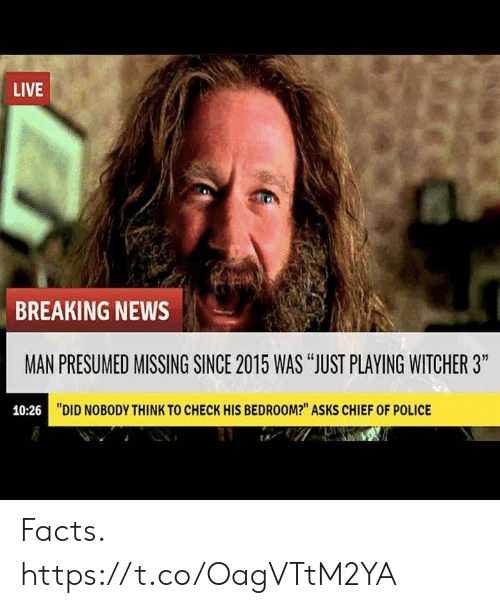 """Chief: LIVE  BREAKING NEWS  MAN PRESUMED MISSING SINCE 2015 WAS """"JUST PLAYING WITCHER 3""""  10:26  """"DID NOBODY THINK TO CHECK HIS BEDROOM?"""" ASKS CHIEF OF POLICE Facts. https://t.co/OagVTtM2YA"""