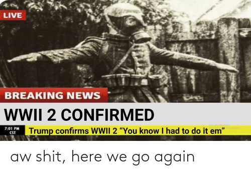 """Activate Windows: LIVE  BREAKING NEWS  WWII 2 CONFIRMED  Activate Windows  Go to Settings ctivate Windows.  Trump confirms WII 2 """"You know I had to do it em""""  7:01 PM  CST aw shit, here we go again"""