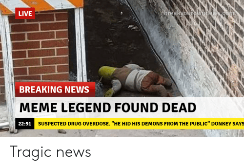 "Overdose: LIVE  breaKVou  BREAKING NEWS  MEME LEGEND FOUND DEAD  22:51  SUSPECTED DRUG OVERDOSE. ""HE HID HIS DEMONS FROM THE PUBLIC"" DONKEY SAYS Tragic news"