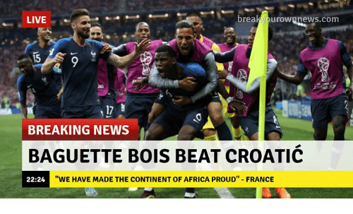 "Africa, Memes, and News: LIVE  breakvourownnews.com  15  ine  17  BREAKING NEWS  BAGUETTE BOIS BEAT CROATIC  22:24  ""WE HAVE MADE THE CONTINENT OF AFRICA PROUD"" FRANCE"