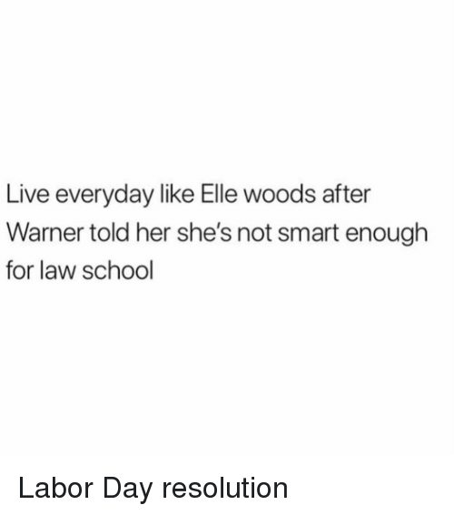 Labor Day: Live everyday like Elle woods after  Warner told her she's not smart enough  for law school Labor Day resolution