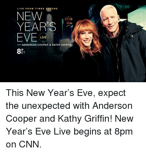 Kathie: LIVE FROM TIMES SQUARE  NEW  YEARS  EVE  LIVE  WITH ANDERSON COOPER & KATHY GRIFFIN  ET This New Year's Eve, expect the unexpected with Anderson Cooper and Kathy Griffin! New Year's Eve Live begins at 8pm on CNN.