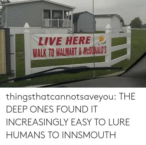 lure: LIVE HERE  WALK TO WALMART& MCOHALDS thingsthatcannotsaveyou:  THE DEEP ONES FOUND IT INCREASINGLY EASY TO LURE HUMANS TO INNSMOUTH
