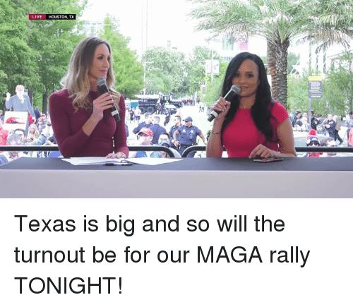 Houston, Live, and Texas: LIVE HOUSTON, TX Texas is big and so will the turnout be for our MAGA rally TONIGHT!