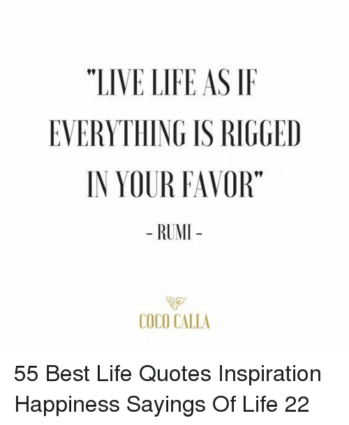 "CoCo: ""LIVE LIFE AS IF  EVERYTHING IS RIGGED  IN YOUR FAVOR""  - RUMI  COCO CALLA 55 Best Life Quotes Inspiration Happiness Sayings Of Life 22"