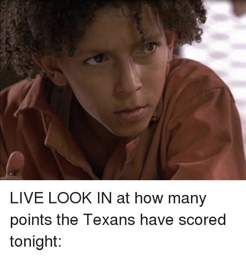 Memes, Texans, and Texan: LIVE LOOK IN at how many points the Texans have scored tonight: