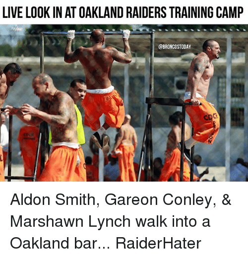 Marshawn Lynch, Memes, and Oakland Raiders: LIVE LOOK IN AT OAKLAND RAIDERS TRAINING CAMP  @BRONCOSTODAY Aldon Smith, Gareon Conley, & Marshawn Lynch walk into a Oakland bar... RaiderHater