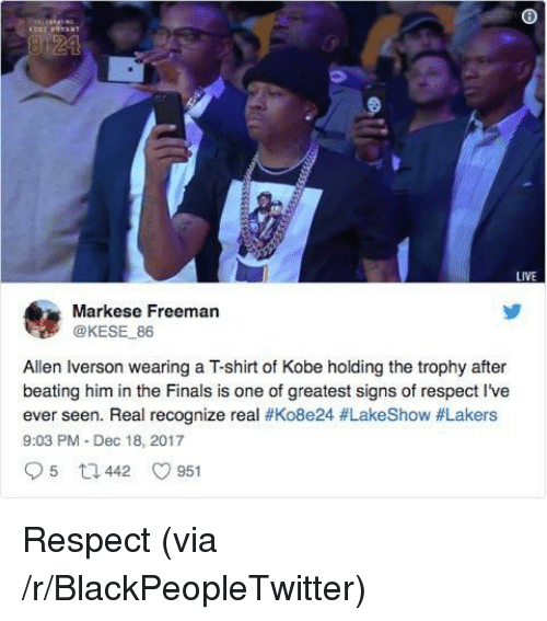 Allen Iverson: LIVE  Markese Freeman  @KESE 86  Allen Iverson wearing a T-shirt of Kobe holding the trophy after  beating him in the Finals is one of greatest signs of respect I've  ever seen. Real recognize real #Ko8e24 #LakeShow #Lakers  9:03 PM Dec 18, 2017 <p>Respect (via /r/BlackPeopleTwitter)</p>