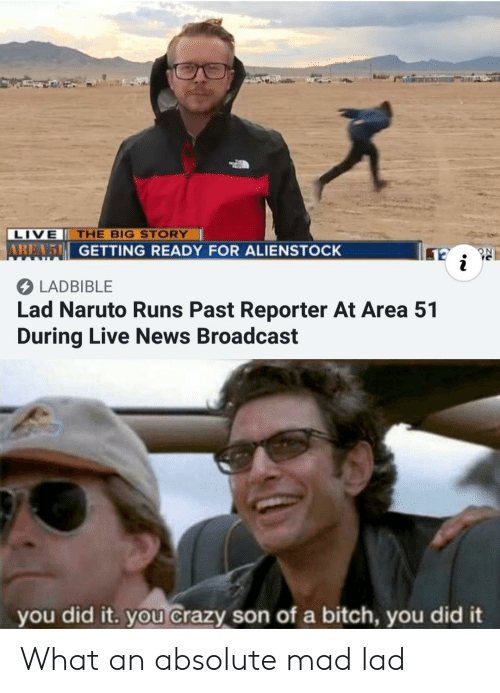 Bitch, Crazy, and Naruto: LIVE THE BIG STORY  AREA 5 GETTING READY FOR ALIENSTOCK  LADBIBLE  Lad Naruto Runs Past Reporter At Area 51  During Live News Broadcast  you did it. you Crazy son of a bitch, you did it What an absolute mad lad