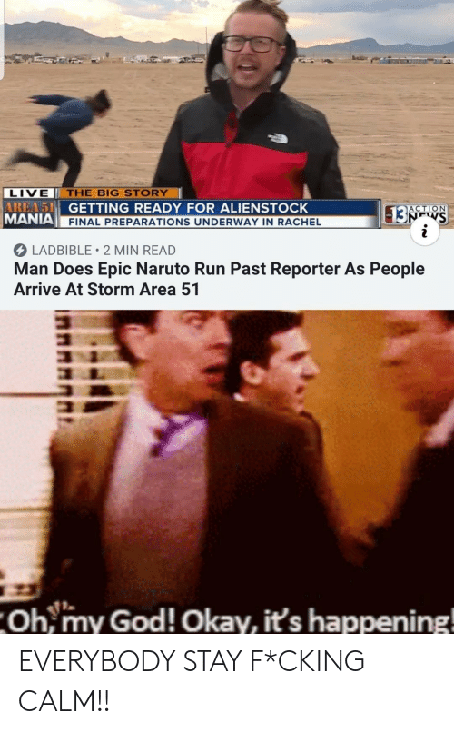 God, Naruto, and Oh My God: LIVE  THE BIG STORY  AREA51 GETTING READY FOR ALIENSTOCK  MANIA  13ATS  i  ACTION  FINAL PREPARATIONS UNDERWAY IN RACHEL  LADBIBLE 2 MIN READ  Man Does Epic Naruto Run Past Reporter As People  Arrive At Storm Area 51  Oh,my God! Okay, it's happening! EVERYBODY STAY F*CKING CALM!!