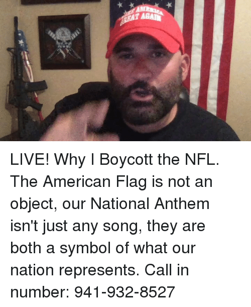 Nfl, National Anthem, and American: LIVE! Why I Boycott the NFL. The American Flag is not an object, our National Anthem isn't just any song, they are both a symbol of what our nation represents. Call in number: 941-932-8527