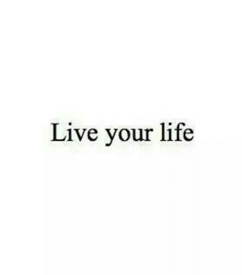 Life, Live, and Live Your Life: Live your life