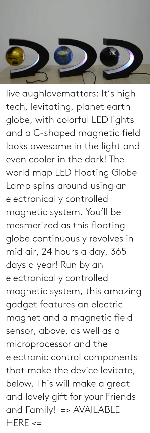 will: livelaughlovematters: It's high tech, levitating, planet earth globe, with colorful LED lights and a C-shaped magnetic field looks awesome in the light and even cooler in the dark! The world map LED Floating Globe Lamp spins around using an electronically controlled magnetic system. You'll be mesmerized as this floating globe continuously revolves in mid air, 24 hours a day, 365 days a year! Run by an electronically controlled magnetic system, this amazing gadget features an electric magnet and a magnetic field sensor, above, as well as a microprocessor and the electronic control components that make the device levitate, below. This will make a great and lovely gift for your Friends and Family!  => AVAILABLE HERE <=