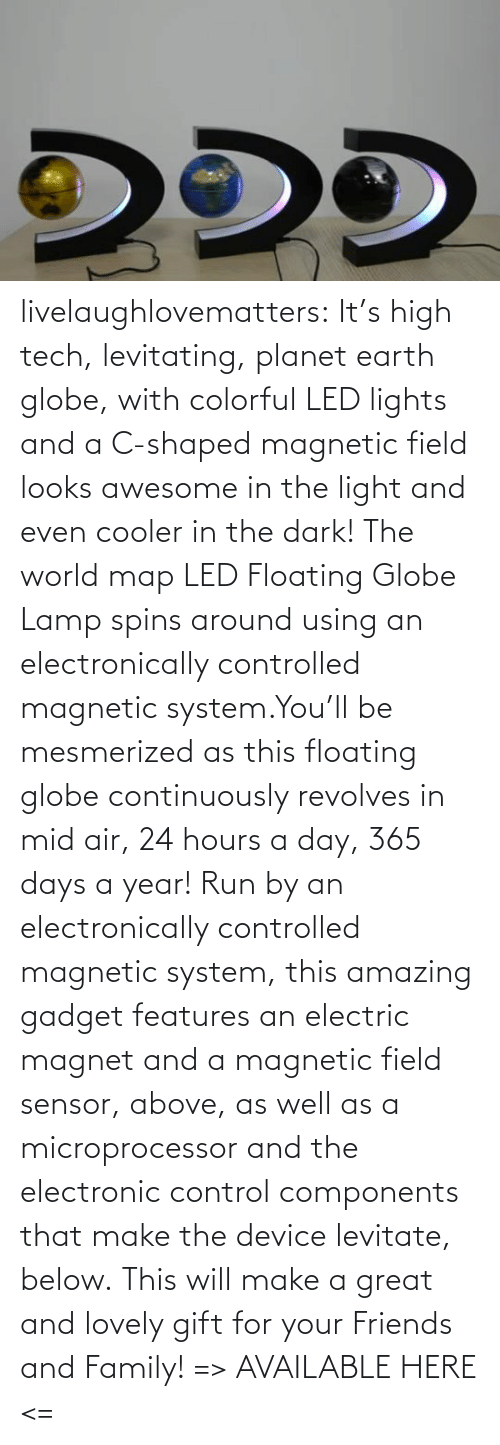 will: livelaughlovematters:  It's high tech, levitating, planet earth globe, with colorful LED lights and a C-shaped magnetic field looks awesome in the light and even cooler in the dark! The world map LED Floating Globe Lamp spins around using an electronically controlled magnetic system.You'll be mesmerized as this floating globe continuously revolves in mid air, 24 hours a day, 365 days a year! Run by an electronically controlled magnetic system, this amazing gadget features an electric magnet and a magnetic field sensor, above, as well as a microprocessor and the electronic control components that make the device levitate, below. This will make a great and lovely gift for your Friends and Family! => AVAILABLE HERE <=