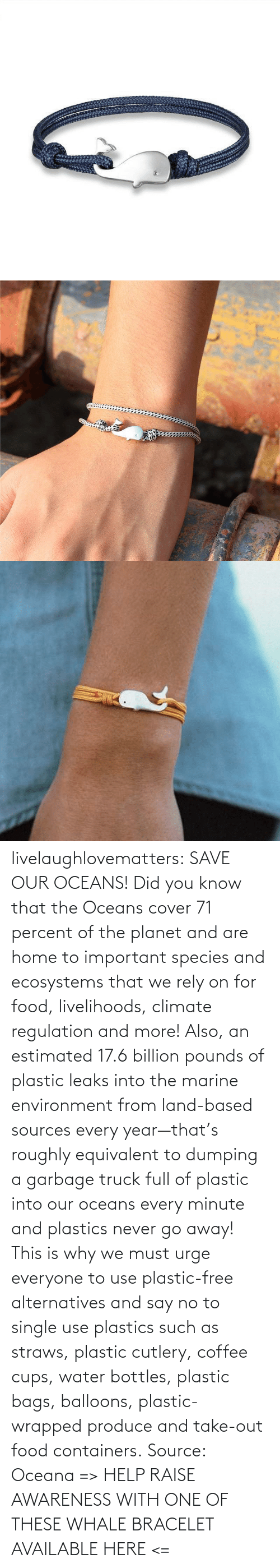 One Of These: livelaughlovematters: SAVE OUR OCEANS!  Did you know that the Oceans cover 71 percent of the planet and are home to important species and ecosystems that we rely on for food, livelihoods, climate regulation and more! Also, an estimated 17.6 billion pounds of plastic leaks into the marine environment from land-based sources every year—that's roughly equivalent to dumping a garbage truck full of plastic into our oceans every minute and plastics never go away! This is why we must urge everyone to use plastic-free alternatives and say no to single use plastics such as straws, plastic cutlery, coffee cups, water bottles, plastic bags, balloons, plastic-wrapped produce and take-out food containers. Source: Oceana => HELP RAISE AWARENESS WITH ONE OF THESE WHALE BRACELET AVAILABLE HERE <=