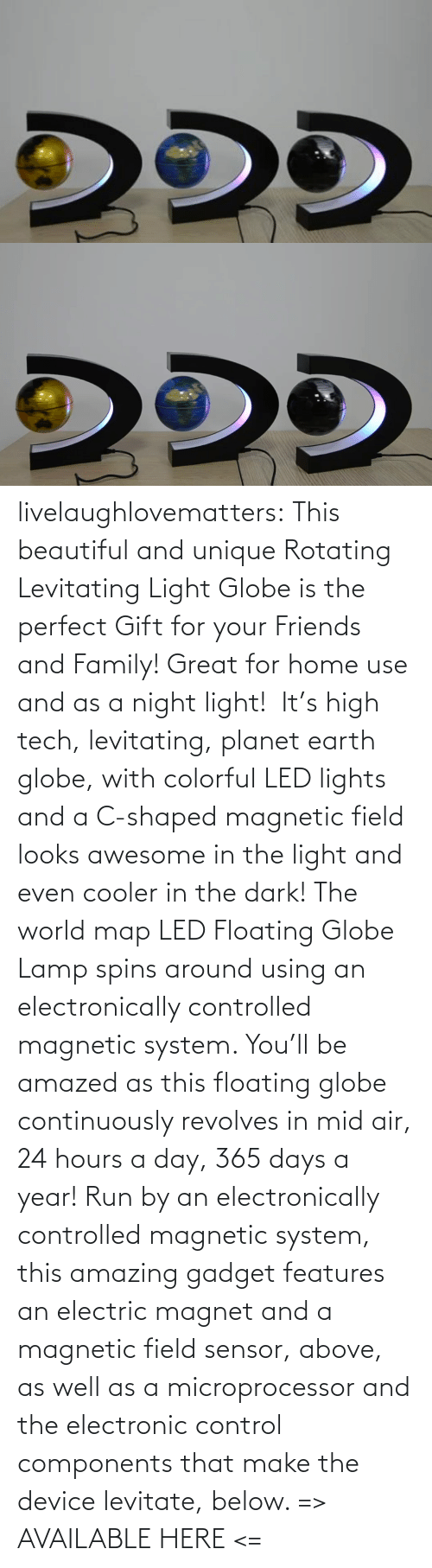 beautiful: livelaughlovematters: This beautiful and unique Rotating Levitating Light Globe is the perfect Gift for your Friends and Family! Great for home use and as a night light!  It's high tech, levitating, planet earth globe, with colorful LED lights and a C-shaped magnetic field looks awesome in the light and even cooler in the dark! The world map LED Floating Globe Lamp spins around using an electronically controlled magnetic system.  You'll be amazed as this floating globe continuously revolves in mid air, 24 hours a day, 365 days a year! Run by an electronically controlled magnetic system, this amazing gadget features an electric magnet and a magnetic field sensor, above, as well as a microprocessor and the electronic control components that make the device levitate, below.  => AVAILABLE HERE <=