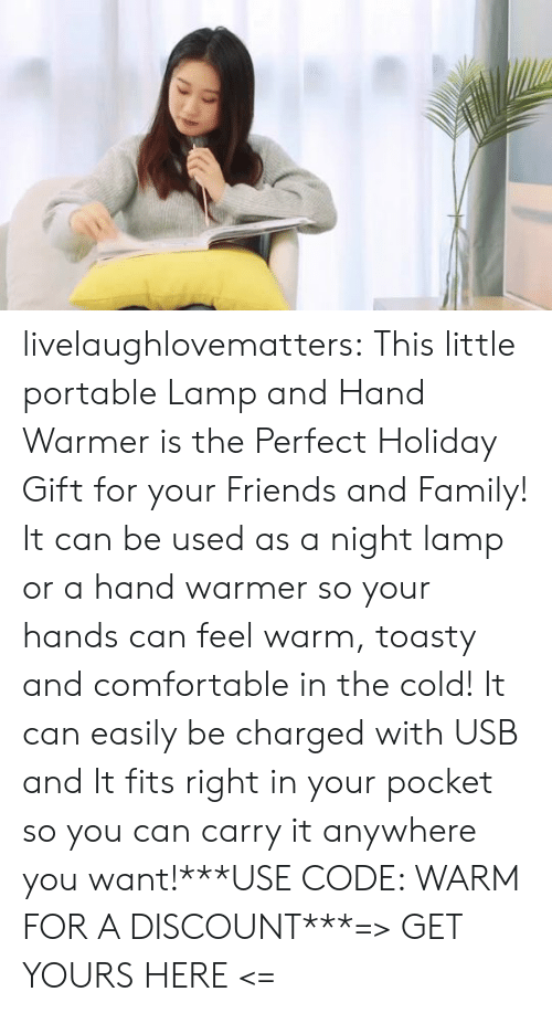 Comfortable, Family, and Friends: livelaughlovematters:  This little portable Lamp and Hand Warmer is the Perfect Holiday Gift for your Friends and Family! It can be used as a night lamp or a hand warmer so your hands can feel warm, toasty and comfortable in the cold! It can easily be charged with USB and It fits right in your pocket so you can carry it anywhere you want!***USE CODE: WARM FOR A DISCOUNT***=> GET YOURS HERE <=