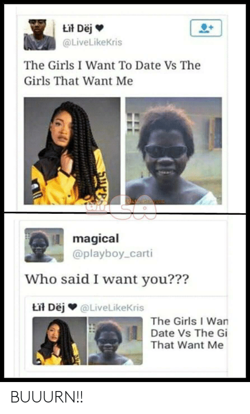 Wanly: @LiveLikeKris  The Girls I Want To Date Vs The  Girls That Want Me  magical  @playboy_carti  Who said I want vou???  Lil Dėj @LiveLikeKris  The Girls I Wan  Date Vs The Gi  That Want Me BUUURN!!