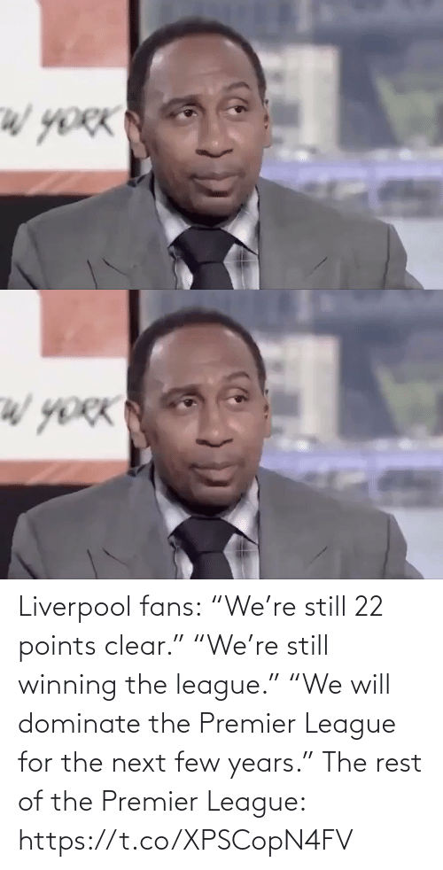 "premier: Liverpool fans:  ""We're still 22 points clear.""  ""We're still winning the league.""  ""We will dominate the Premier League for the next few years.""  The rest of the Premier League: https://t.co/XPSCopN4FV"